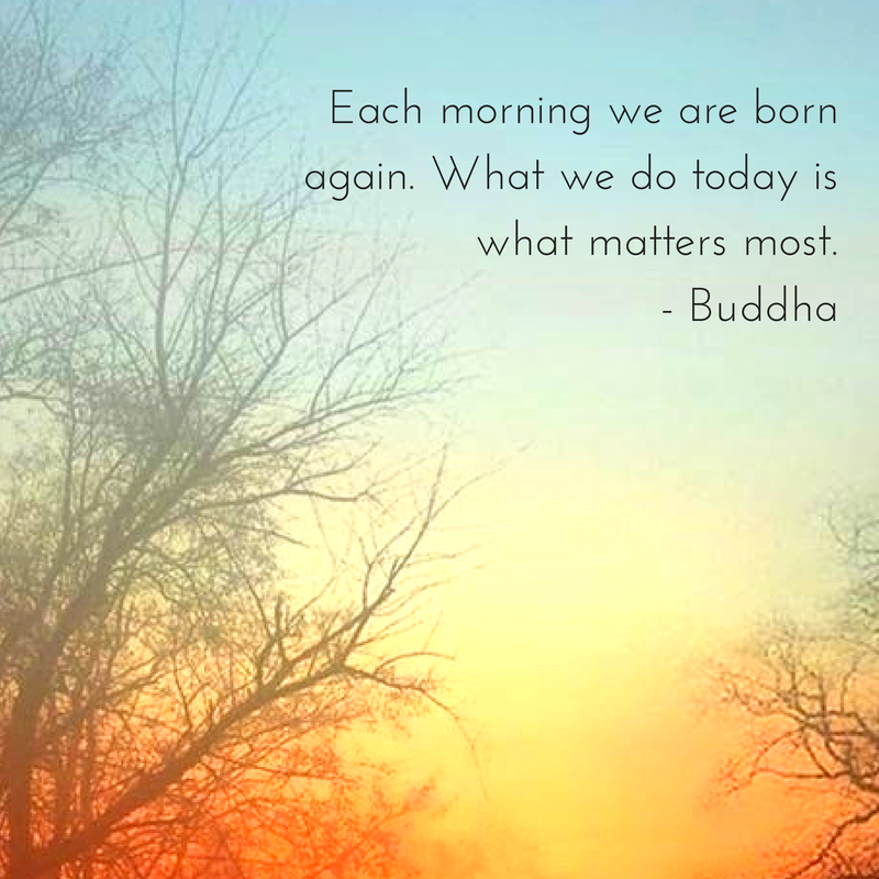 Each morning we are born again. What we