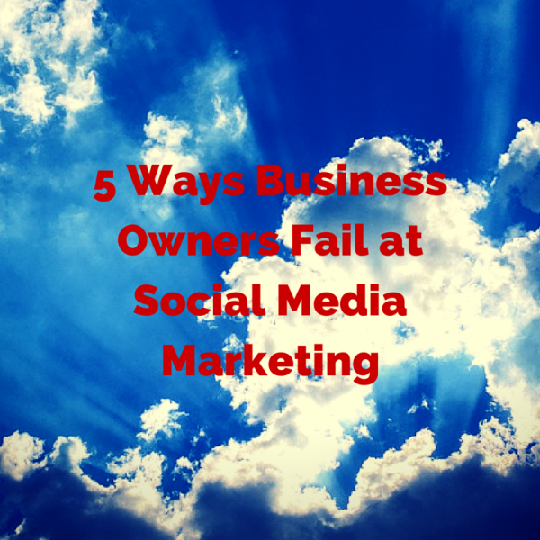 5 Ways Business Owners Fail at Social