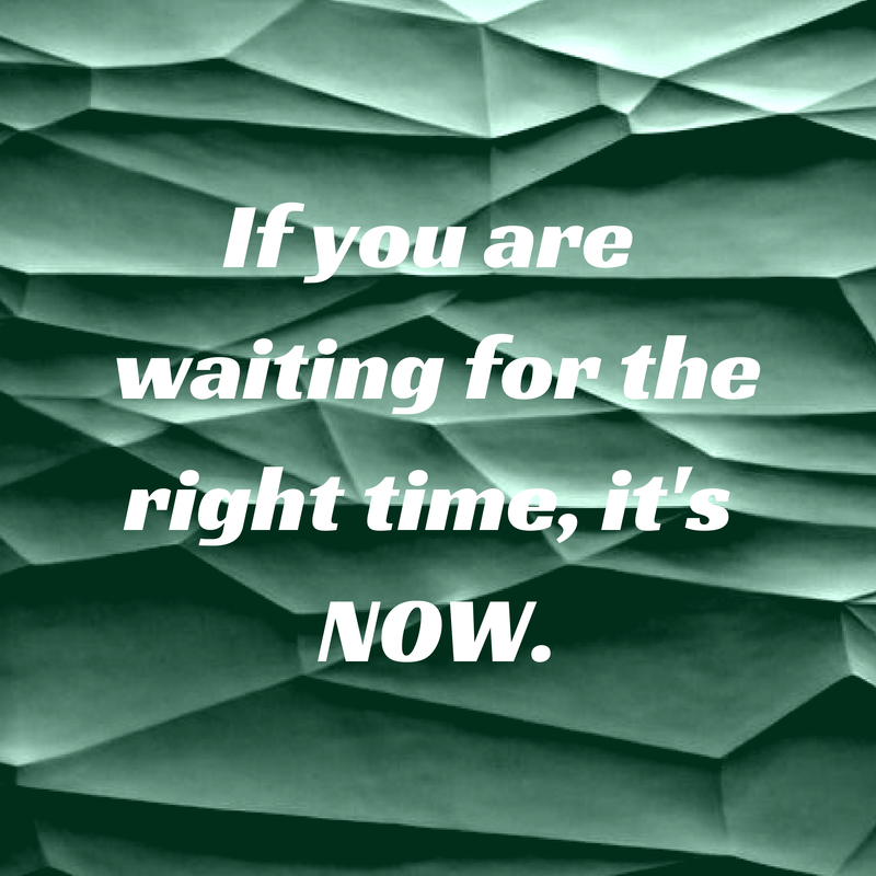 If you are waiting for the right time,