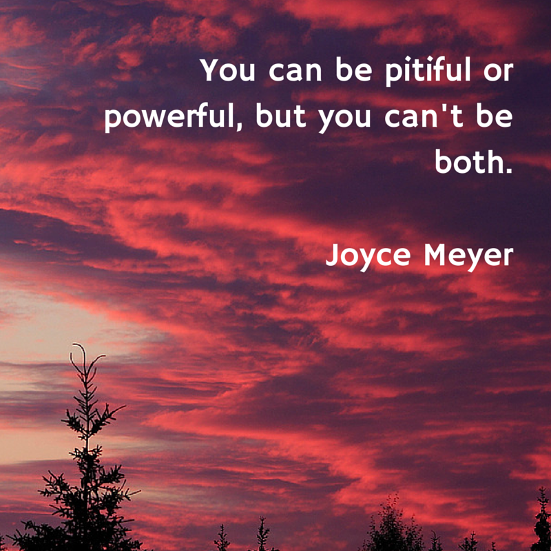 You can be pitiful or powerful, but you