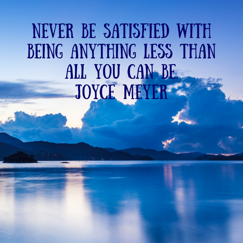 Never be satisfied with being anything