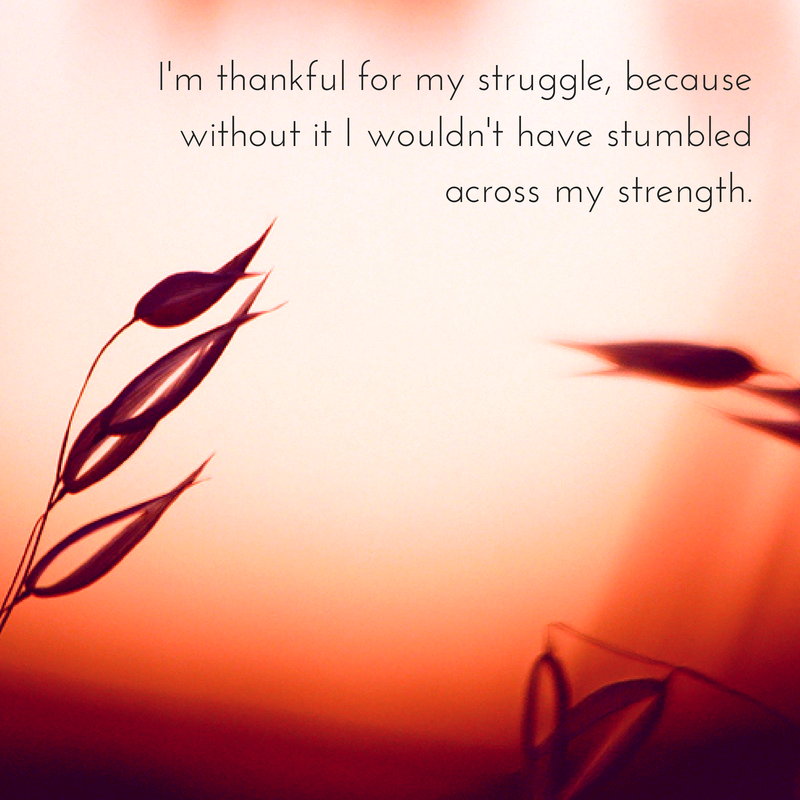 I'm thankful for my struggle, because