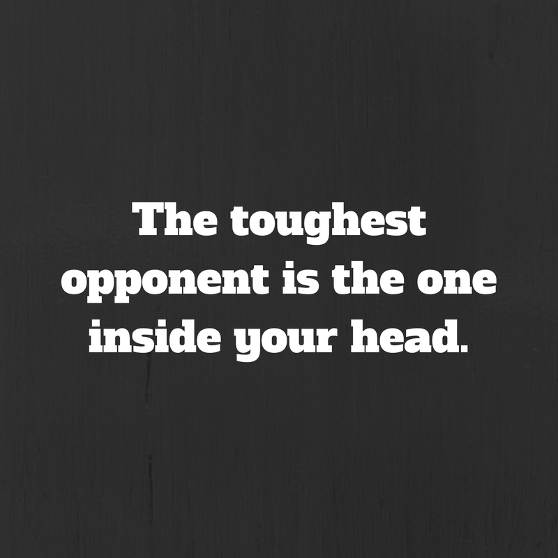 The toughest opponent is the one inside
