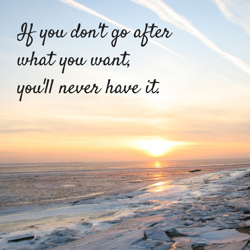 If you don't go after what you want,