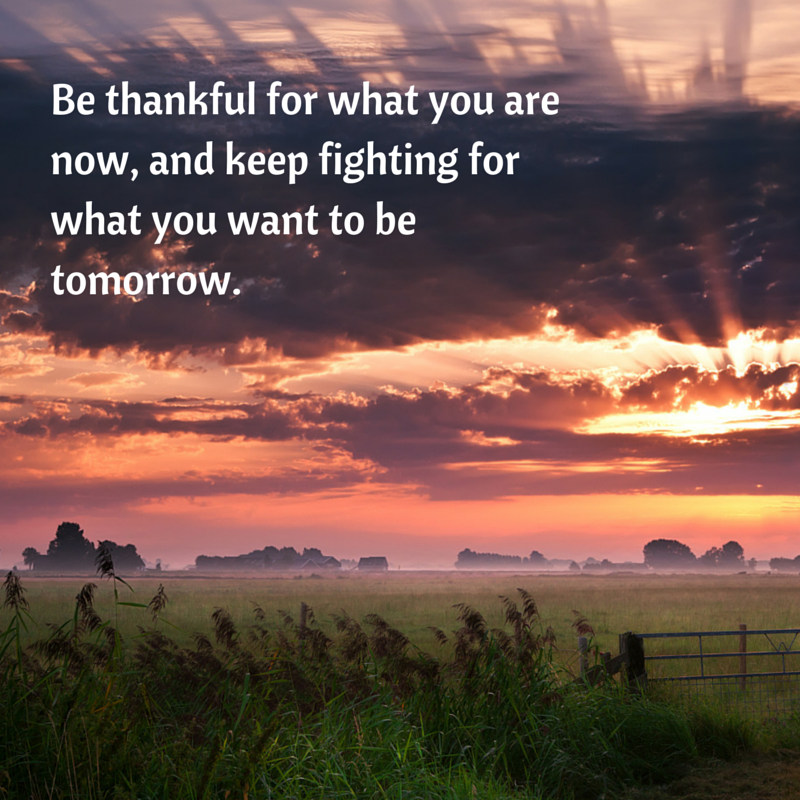 Be thankful for what you are now, and