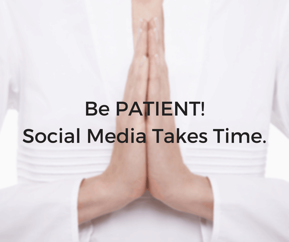 Be PATIENT! Social Media Takes Time.