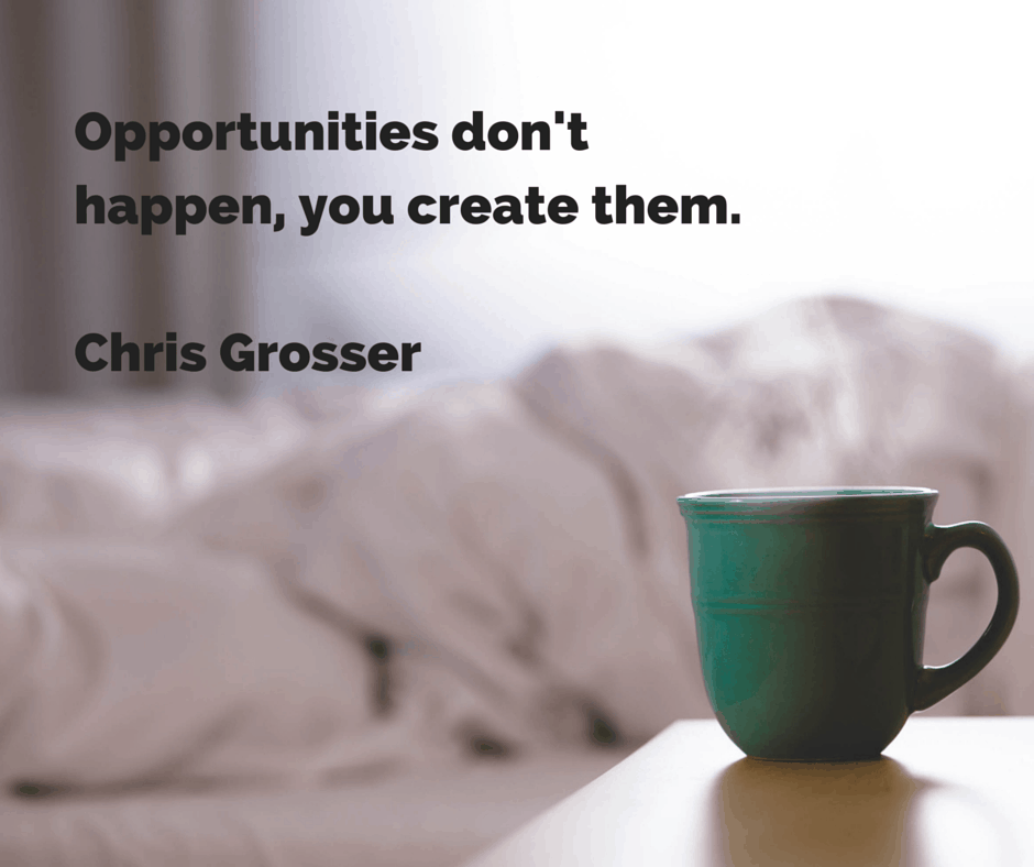 -Opportunities don't happen, you create